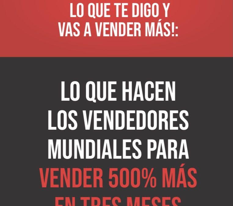 ¡Haz exactamente lo que te digo y vas a vender más!: Lo que hacen los vendedores mundiales para vender 500% más en tres meses.